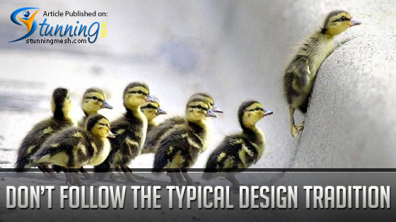 Do Not Follow the Typical Design Traditions