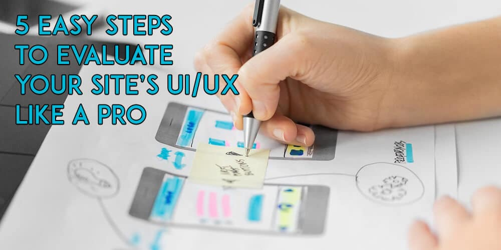 5 Easy Steps to Evaluate Your Site's UI/UX Like A Pro