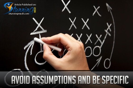 Avoid Assumptions and Be Specific